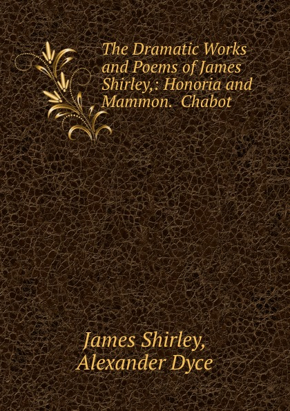 James Shirley The Dramatic Works and Poems of James Shirley,: Honoria and Mammon. Chabot . james murray
