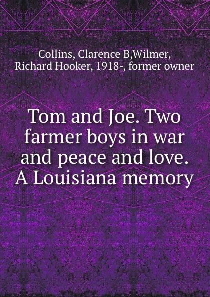 Clarence B. Collins Tom and Joe. Two farmer boys in war and peace and love. A Louisiana memory farmer boys berlin