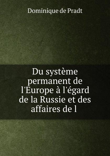Dominique de Pradt Du systeme permanent de l.Europe a l.egard de la Russie et des affaires de l .