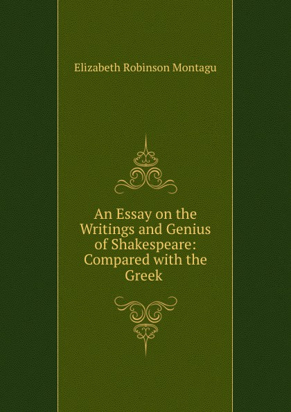 An Essay on the Writings and Genius of Shakespeare: Compared with the Greek .