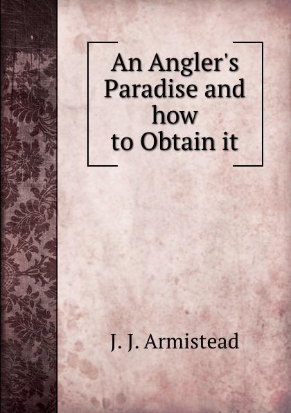 J.J. Armistead An Angler.s Paradise and how to Obtain it