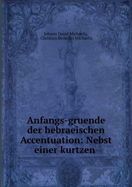 Johann David Michaelis Anfangs-gruende der hebraeischen Accentuation: Nebst einer kurtzen .