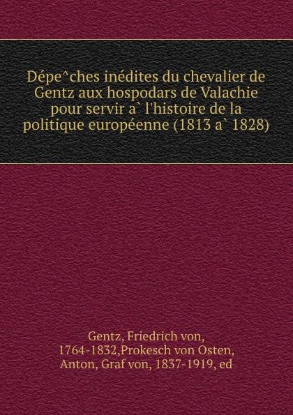 Friedrich von Gentz Depeches inedites du chevalier de Gentz aux hospodars de Valachie pour servir a l.histoire de la politique europeenne (1813 a 1828)