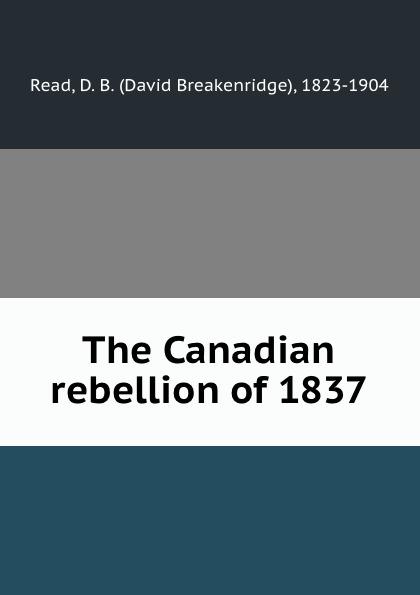 David Breakenridge Read The Canadian rebellion of 1837 the boxer rebellion toronto