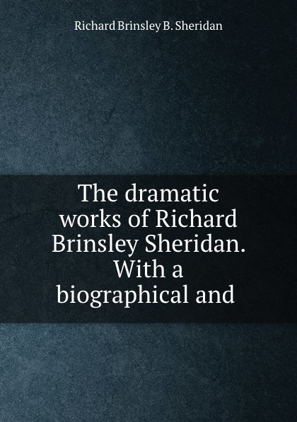 Richard Brinsley B. Sheridan The dramatic works of Richard Brinsley Sheridan. With a biographical and . недорого