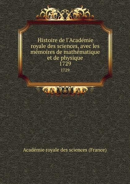 Histoire de l.Academie royale des sciences, avec les memoires de mathematique et de physique. 1729