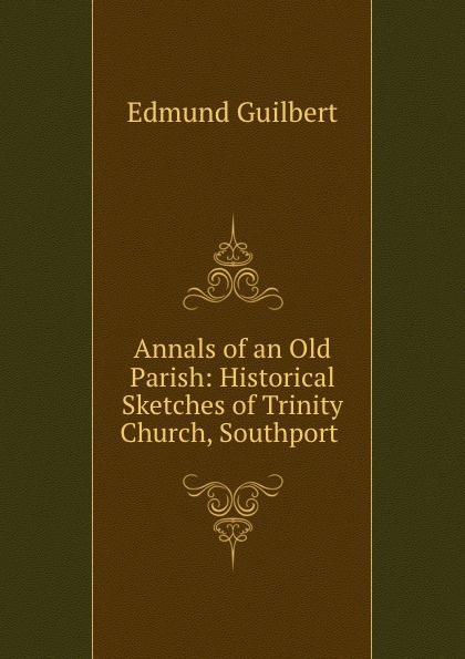 Annals of an Old Parish: Historical Sketches of Trinity Church, Southport .