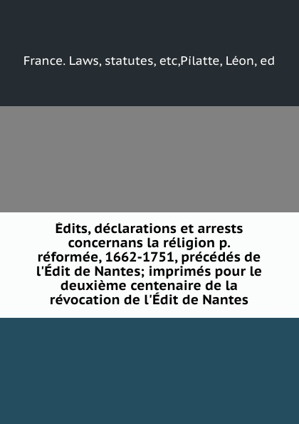Edits, declarations et arrests concernans la religion p. reformee, 1662-1751, precedes de l.Edit de Nantes; imprimes pour le deuxieme centenaire de la revocation de l.Edit de Nantes dadju nantes