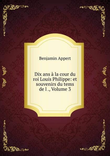 Benjamin Appert Dix ans a la cour du roi Louis Philippe: et souvenirs du tems de l ., Volume 3