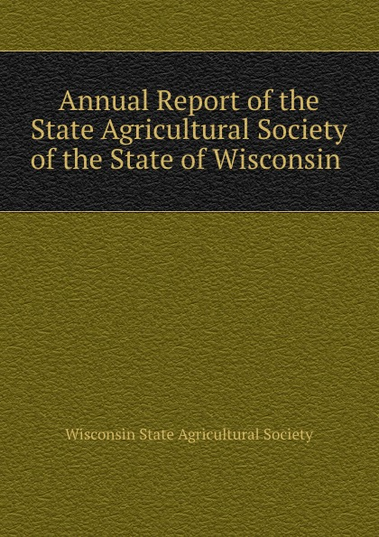Annual Report of the State Agricultural Society of the State of Wisconsin .