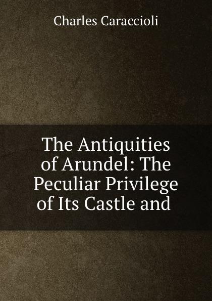 цена Charles Caraccioli The Antiquities of Arundel: The Peculiar Privilege of Its Castle and . онлайн в 2017 году