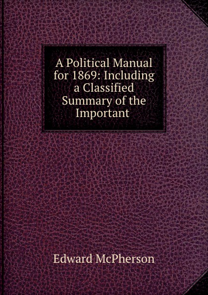 Edward McPherson A Political Manual for 1869: Including a Classified Summary of the Important . jd mcpherson jd mcpherson let the good times roll