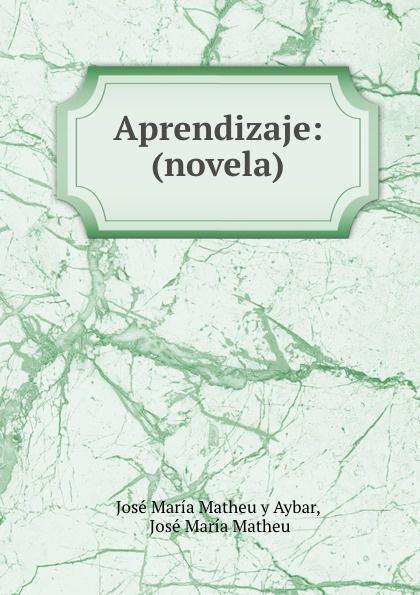 José María Matheu y Aybar Aprendizaje: (novela) josé maría matheu y aybar marrodan primero spanish edition