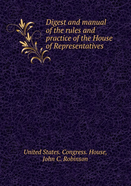 Digest and manual of the rules practice House Representatives .