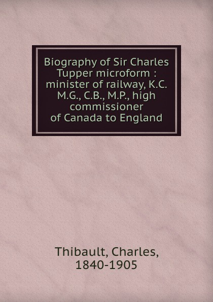 Charles Thibault Biography of Sir Charles Tupper microform : minister of railway, K.C.M.G., C.B., M.P., high commissioner of Canada to England