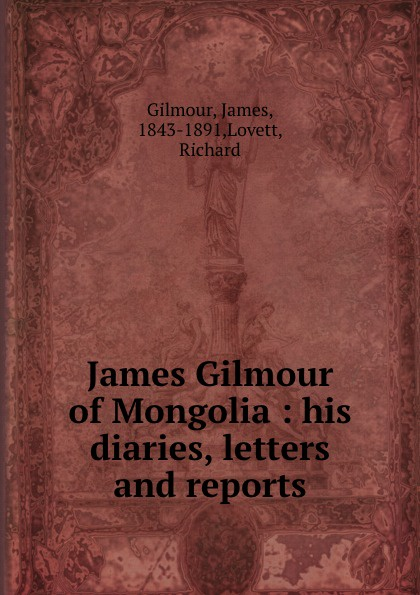 James Gilmour James Gilmour of Mongolia : his diaries, letters and reports