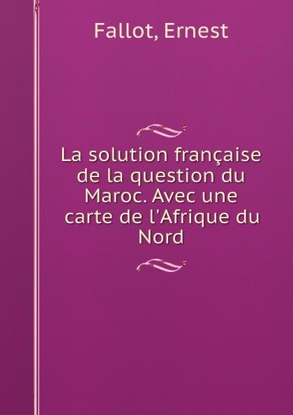 Ernest Fallot La solution francaise de la question du Maroc. Avec une carte de l.Afrique du Nord ernest fallot la solution francaise de la question du maroc avec une carte de l afrique du nord