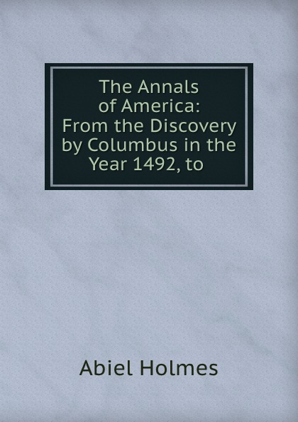 Abiel Holmes The Annals of America: From the Discovery by Columbus in the Year 1492, to .