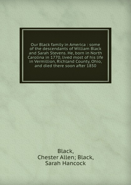 Chester Allen Black Black Our Black family in America : some of the descendants of William Black and Sarah Stevens. He, born in North Carolina in 1770, lived most of his life in Vermillion, Richland County, Ohio, and died there soon after 1850