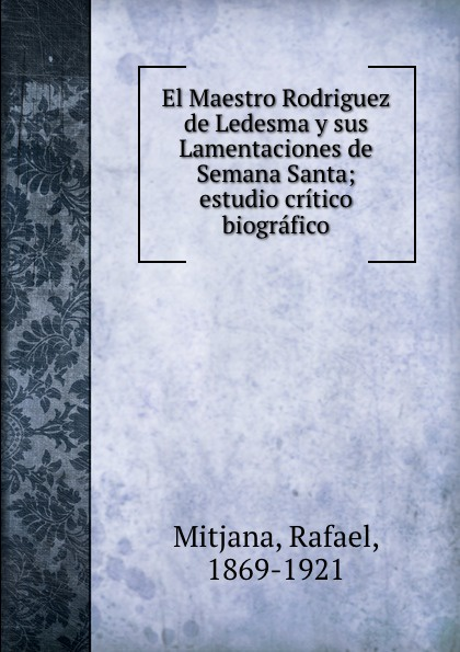 цена на Rafael Mitjana El Maestro Rodriguez de Ledesma y sus Lamentaciones de Semana Santa; estudio critico biografico