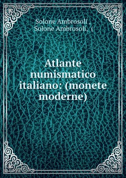 Solone Ambrosoli Atlante numismatico italiano: (monete moderne)