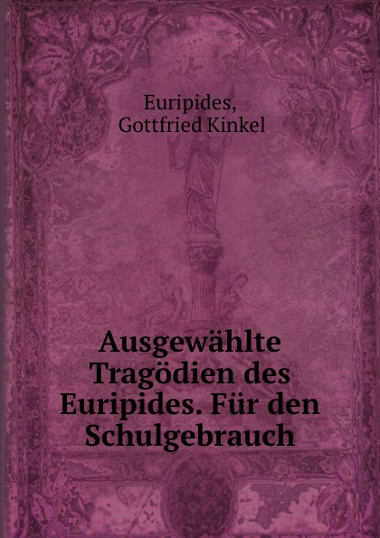 Gottfried Kinkel Euripides Ausgewahlte Tragodien des Euripides. Fur den Schulgebrauch gottfried kinkel euripides ausgewahlte tragodien des euripides fur den schulgebrauch