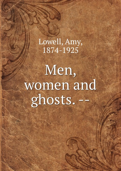 Amy Lowell Men, women and ghosts. --