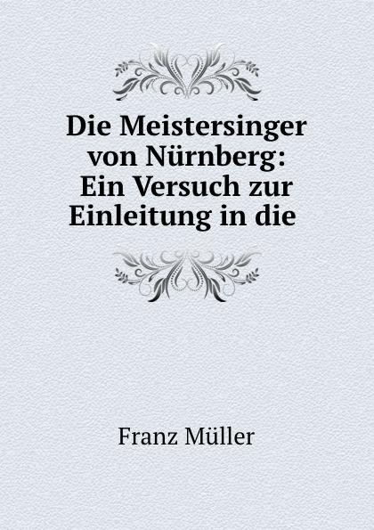 Franz Müller Die Meistersinger von Nurnberg: Ein Versuch zur Einleitung in die . hugo dinger die meistersinger von nurnberg eine studie