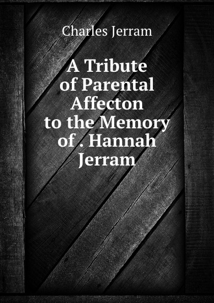 Charles Jerram A Tribute of Parental Affecton to the Memory of . Hannah Jerram цена