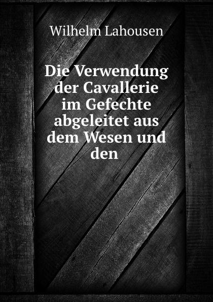Wilhelm Lahousen Die Verwendung der Cavallerie im Gefechte abgeleitet aus dem Wesen und den .