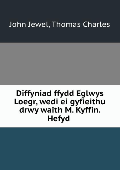 John Jewel Diffyniad ffydd Eglwys Loegr, wedi ei gyfieithu drwy waith M. Kyffin. Hefyd . john jewel diffyniad ffydd eglwys loegr wedi ei gyfieithu drwy waith m kyffin hefyd