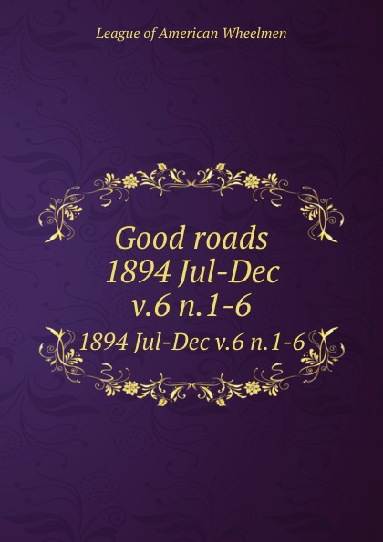 Good roads. 1894 Jul-Dec v.6 n.1-6