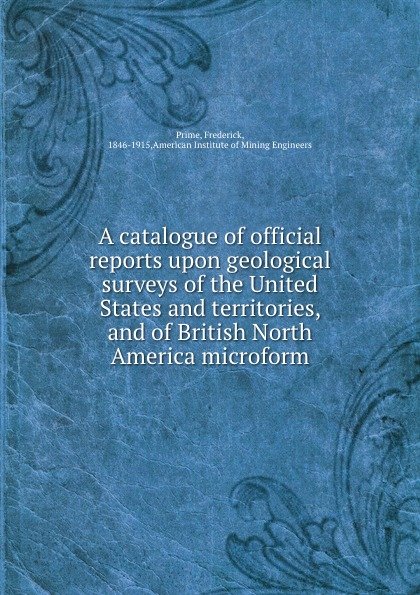 Frederick Prime A catalogue of official reports upon geological surveys of the United States and territories, and of British North America microform