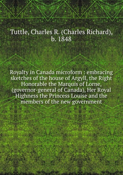 Charles Richard Tuttle Royalty in Canada microform : embracing sketches of the house of Argyll, the Right Honorable the Marquis of Lorne, (governor-general of Canada), Her Royal Highness the Princess Louise and the members of the new government charles richard tuttle a new centennial history of the state of kansas microform