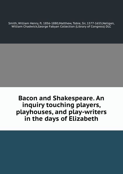Фото - William Henry Smith Bacon and Shakespeare. An inquiry touching players, playhouses, and play-writers in the days of Elizabeth bruce smith r phenomenal shakespeare