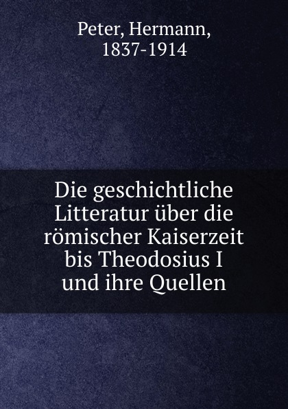 Hermann Peter Die geschichtliche Litteratur uber die romischer Kaiserzeit bis Theodosius I und ihre Quellen