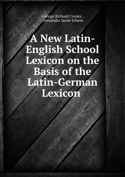 George Richard Crooks A New Latin-English School Lexicon on the Basis of the Latin-German Lexicon . lexicon alpha
