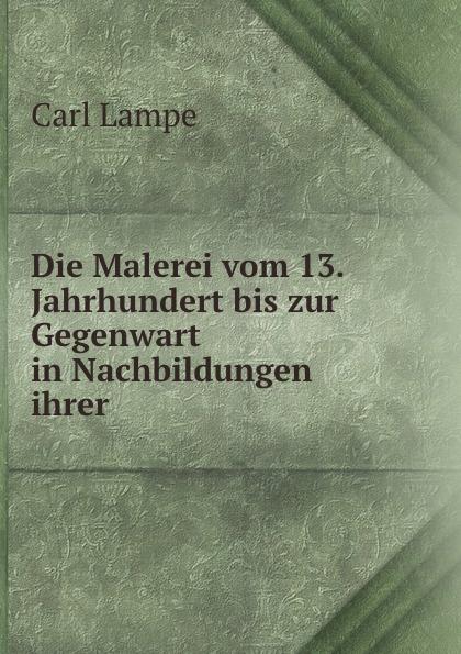 Carl Lampe Die Malerei vom 13. Jahrhundert bis zur Gegenwart in Nachbildungen ihrer .