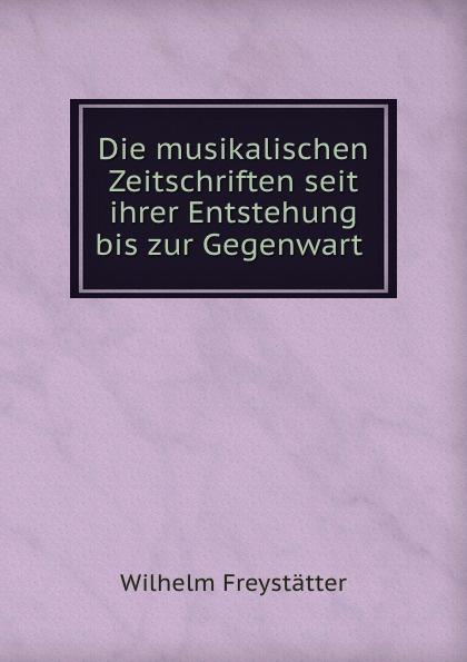 Wilhelm Freystatter Die musikalischen Zeitschriften seit ihrer Entstehung bis zur Gegenwart .
