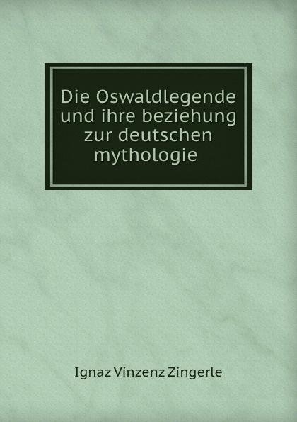 Ignaz Vinzenz Zingerle Die Oswaldlegende und ihre beziehung zur deutschen mythologie .