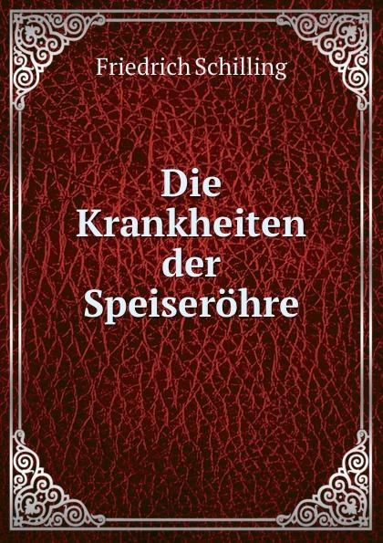 Friedrich Schilling Die Krankheiten der Speiserohre friedrich schilling die krankheiten der speiserohre classic reprint