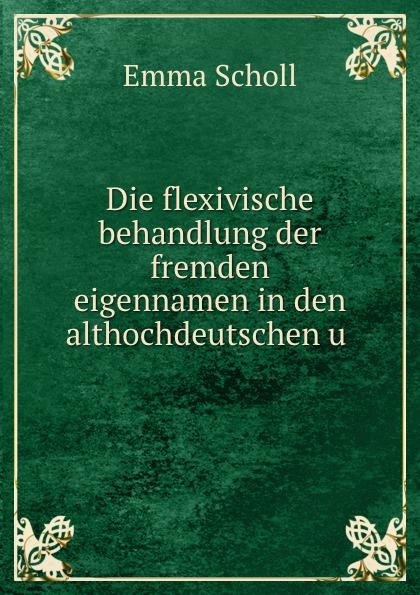 Emma Scholl Die flexivische behandlung der fremden eigennamen in den althochdeutschen u .