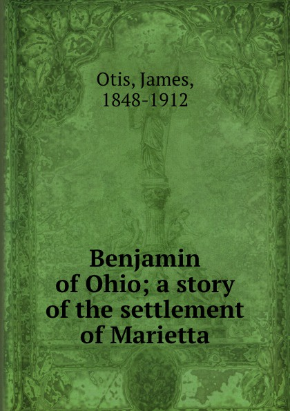 James Otis Benjamin of Ohio; a story of the settlement of Marietta otis james peter of new amsterdam a story of old new york