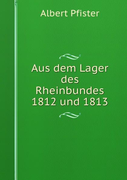 Albert Pfister Aus dem Lager des Rheinbundes 1812 und 1813