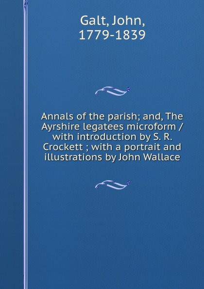 лучшая цена John Galt Annals of the parish; and, The Ayrshire legatees microform / with introduction by S. R. Crockett ; with a portrait and illustrations by John Wallace