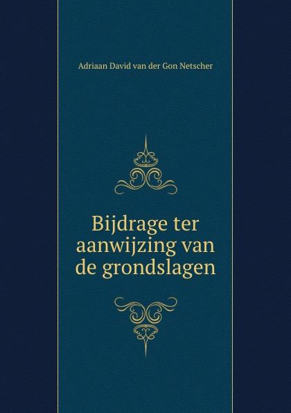 Adriaan David van der Gon Netscher Bijdrage ter aanwijzing van de grondslagen gon volume 1
