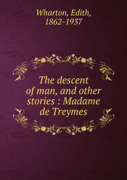 Edith Wharton The descent of man, and other stories : Madame de Treymes wharton edith the descent of man and other stories