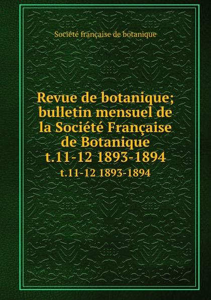 Revue de botanique; bulletin mensuel de la Societe Francaise de Botanique. t.11-12 1893-1894