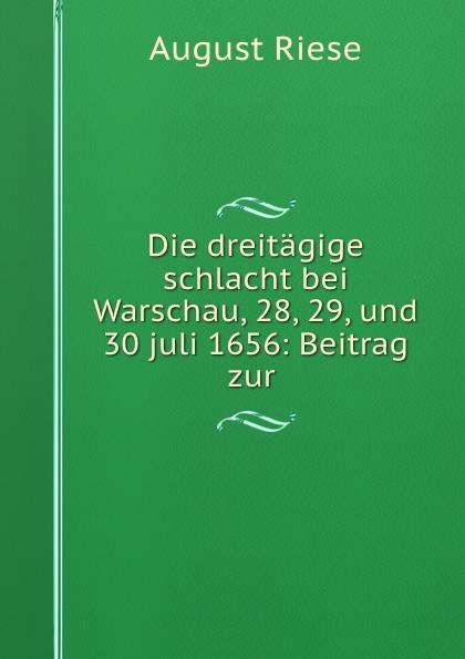 August Riese Die dreitagige schlacht bei Warschau, 28, 29, und 30 juli 1656: Beitrag zur . august riese die dreitagige schlacht bei warschau 28 29 und 30 juli 1656