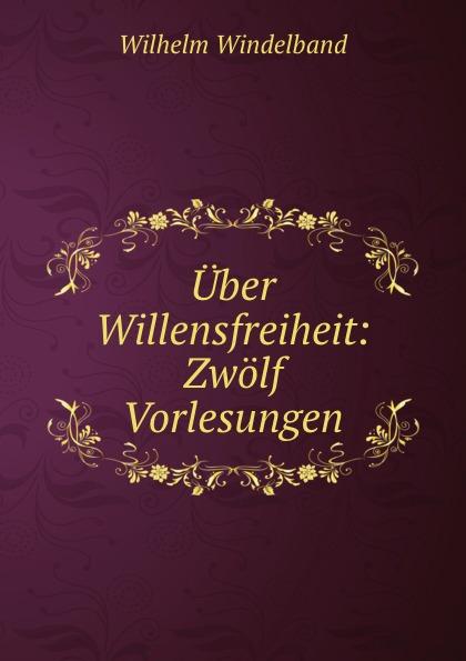 Wilhelm Windelband Uber Willensfreiheit: Zwolf Vorlesungen wilhelm windelband uber willensfreiheit zwolf vorlesungen classic reprint